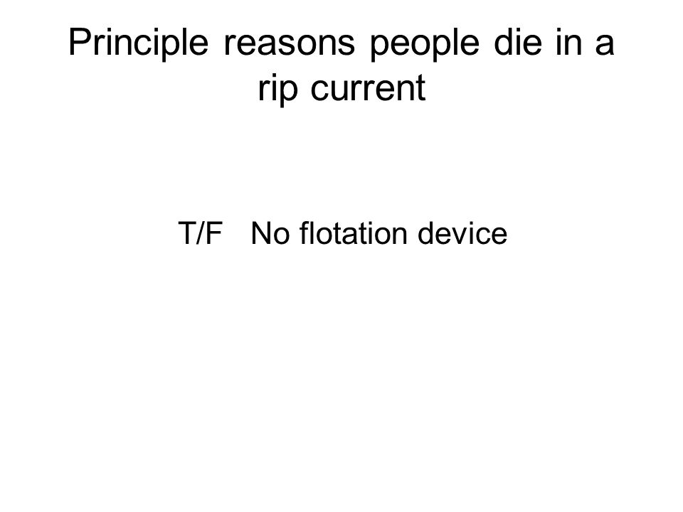 Principle reasons people die in a rip current T/F No flotation device