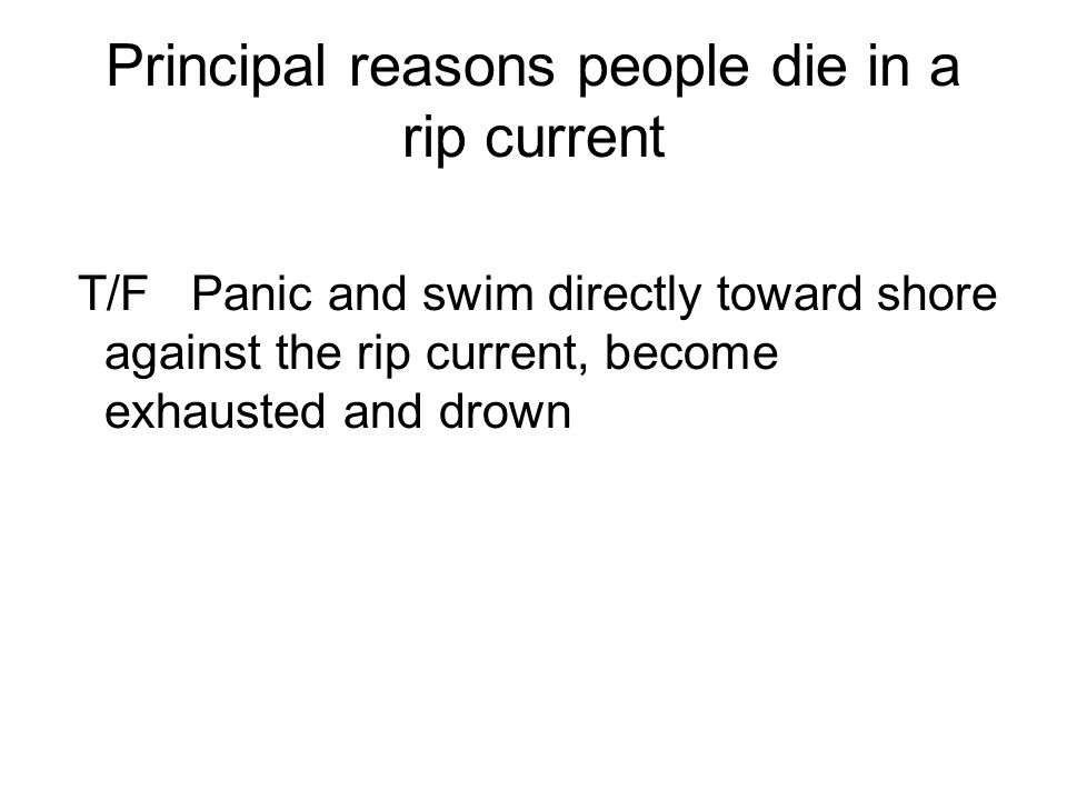 Principal reasons people die in a rip current T/F Panic and swim directly toward shore against the rip current, become exhausted and drown
