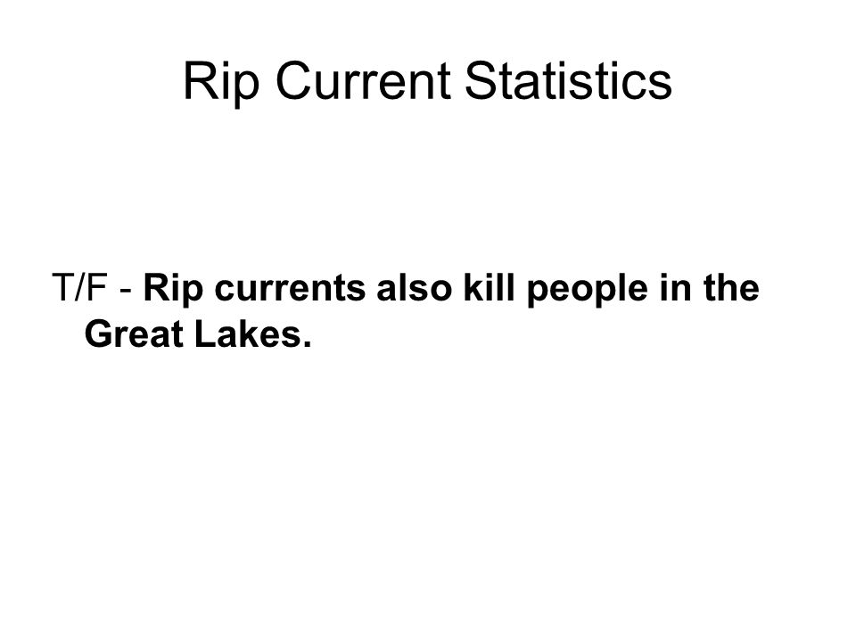 Rip Current Statistics T/F - Rip currents also kill people in the Great Lakes.