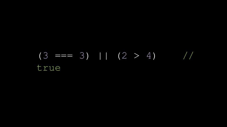 (3 === 3) || (2 > 4) // true