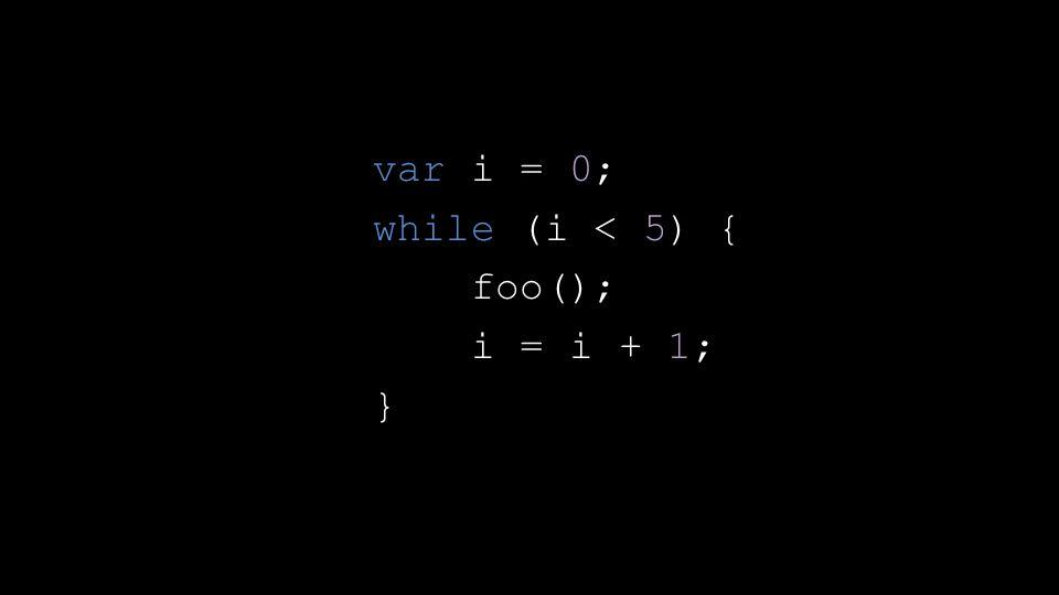 var i = 0; while (i < 5) { foo(); i = i + 1; }