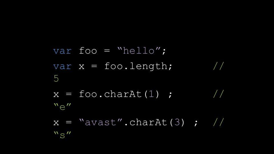 "var foo = ""hello""; var x = foo.length; // 5 x = foo.charAt(1) ; // ""e"" x = ""avast"".charAt(3) ; // ""s"""