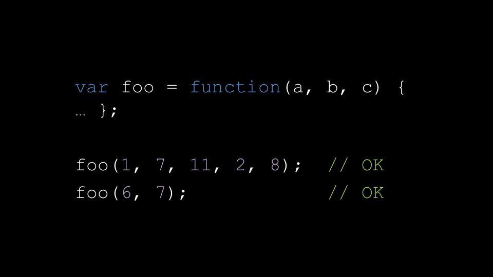 var foo = function(a, b, c) { … }; foo(1, 7, 11, 2, 8); // OK foo(6, 7); // OK