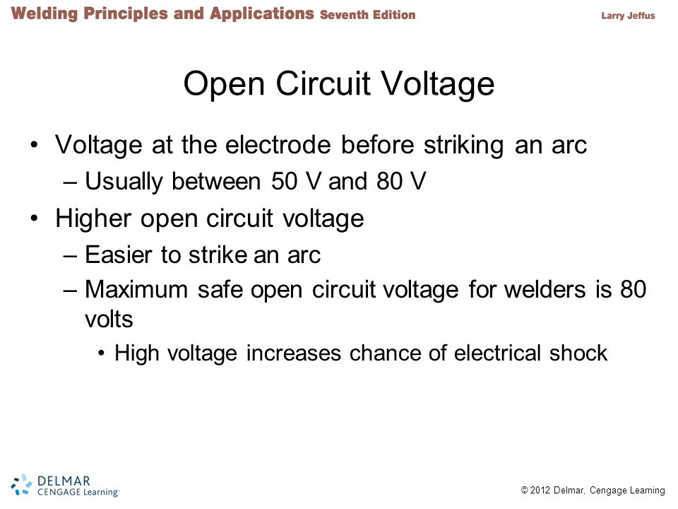 2 © 2012 Delmar, Cengage Learning Open Circuit Voltage Voltage at the electrode before striking an arc –Usually between 50 V and 80 V Higher open circ