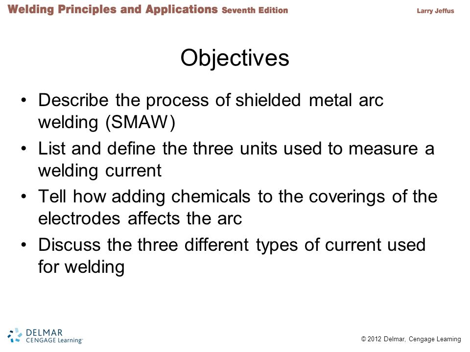 2 © 2012 Delmar, Cengage Learning Objectives Describe the process of shielded metal arc welding (SMAW) List and define the three units used to measure