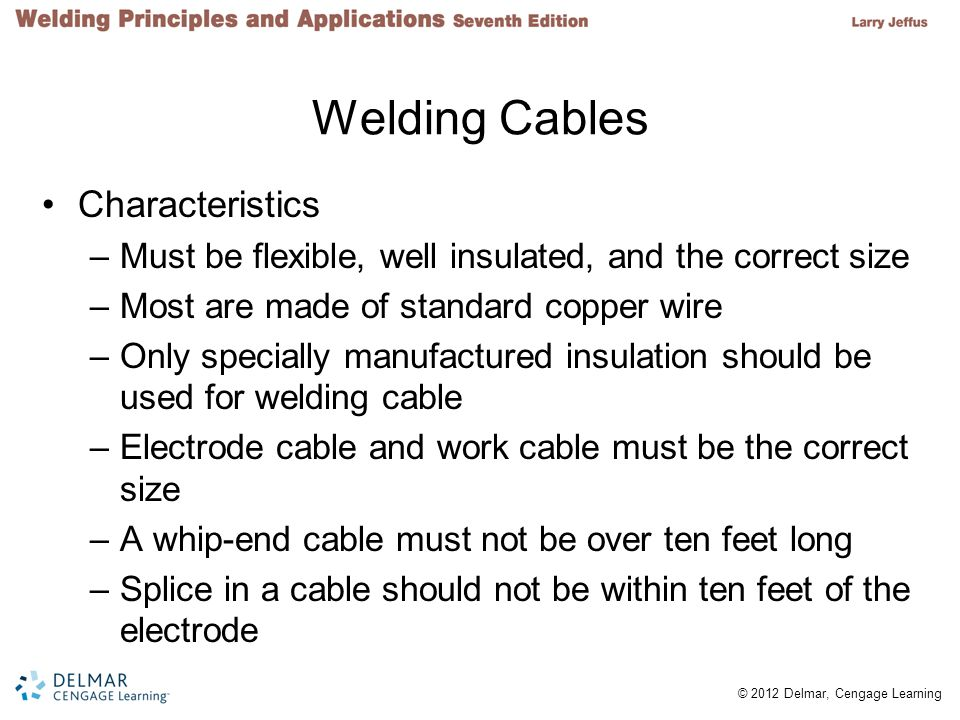 2 © 2012 Delmar, Cengage Learning Welding Cables Characteristics –Must be flexible, well insulated, and the correct size –Most are made of standard co