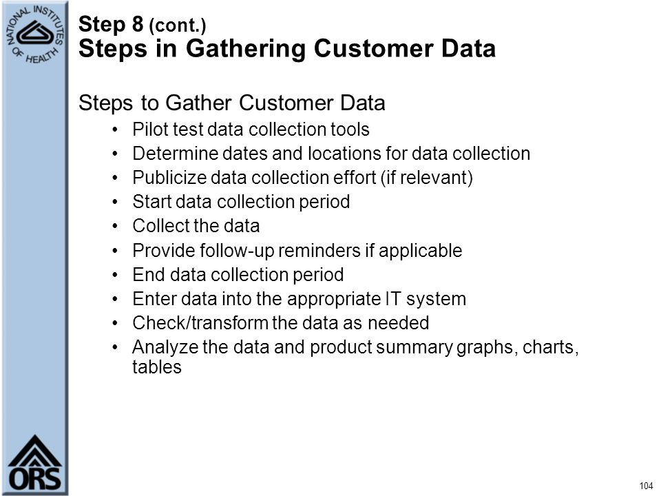 104 Step 8 (cont.) Steps in Gathering Customer Data Steps to Gather Customer Data Pilot test data collection tools Determine dates and locations for d