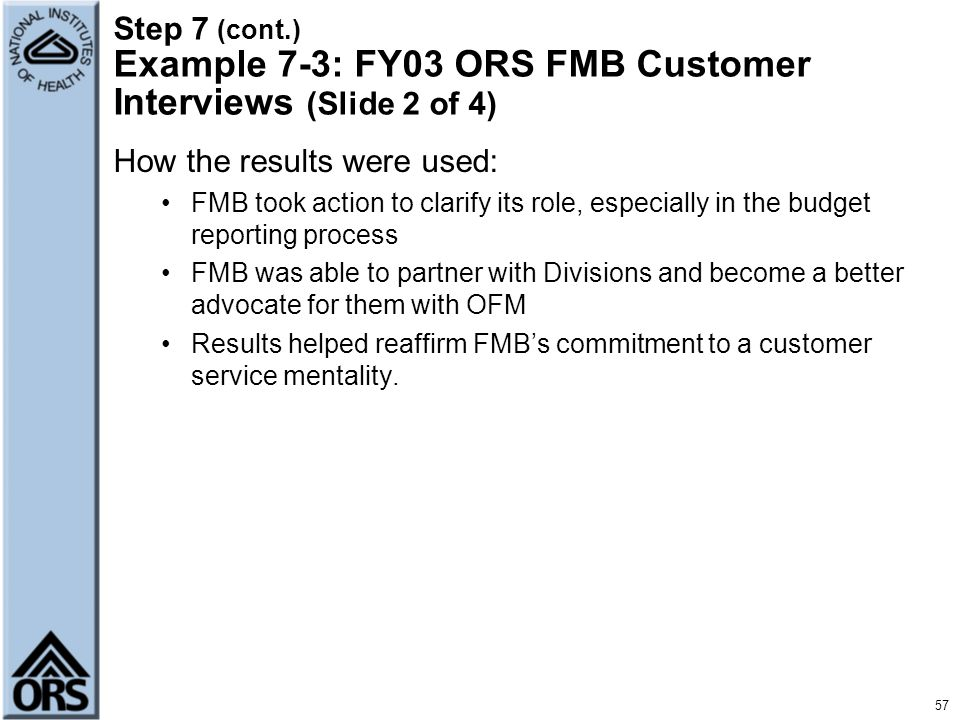57 Step 7 (cont.) Example 7-3: FY03 ORS FMB Customer Interviews (Slide 2 of 4) How the results were used: FMB took action to clarify its role, especia