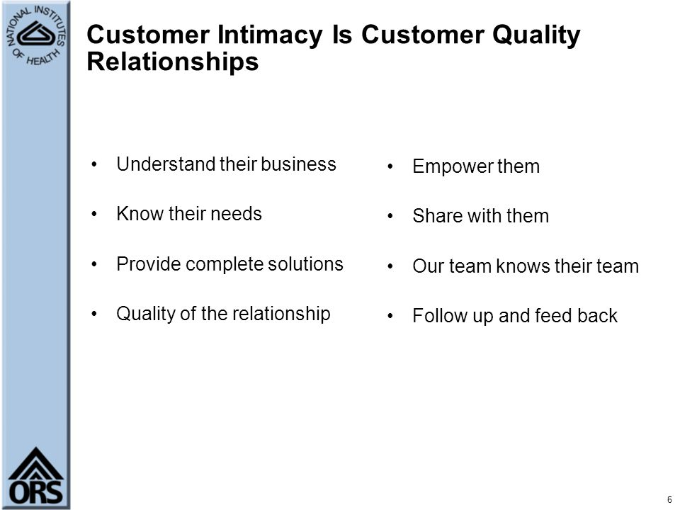 6 Customer Intimacy Is Customer Quality Relationships Understand their business Know their needs Provide complete solutions Quality of the relationshi
