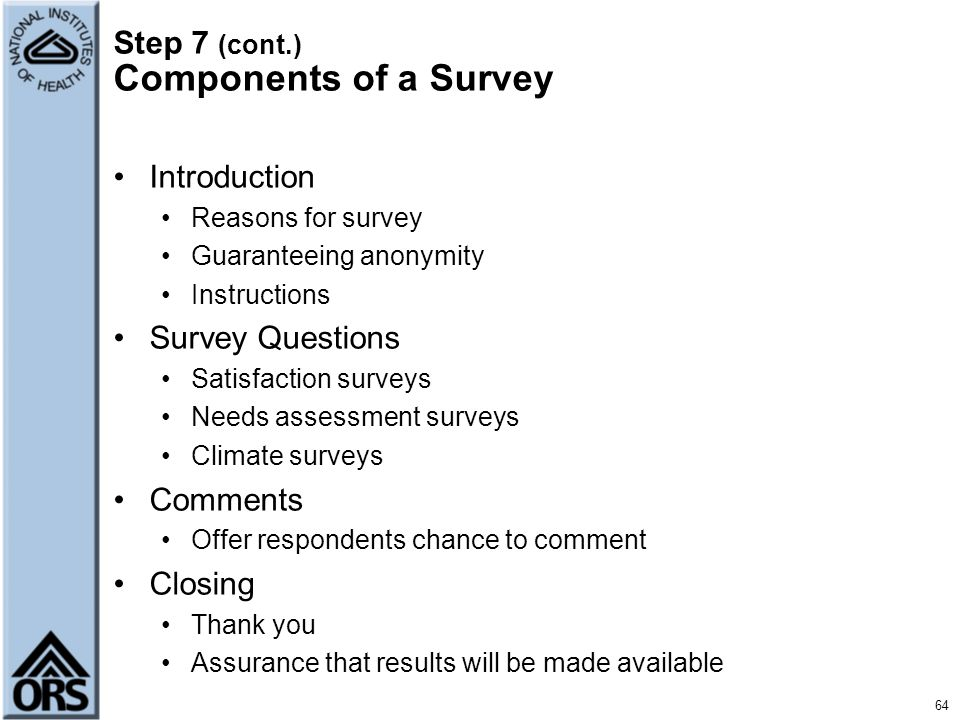 Step 7 (cont.) Components of a Survey Introduction Reasons for survey Guaranteeing anonymity Instructions Survey Questions Satisfaction surveys Needs
