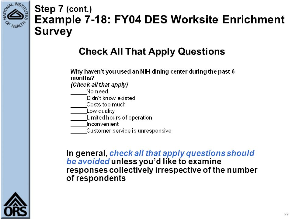 88 Step 7 (cont.) Example 7-18: FY04 DES Worksite Enrichment Survey Check All That Apply Questions In general, check all that apply questions should b