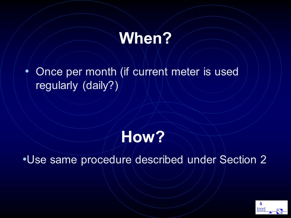 When? Once per month (if current meter is used regularly (daily?) Use same procedure described under Section 2 How?