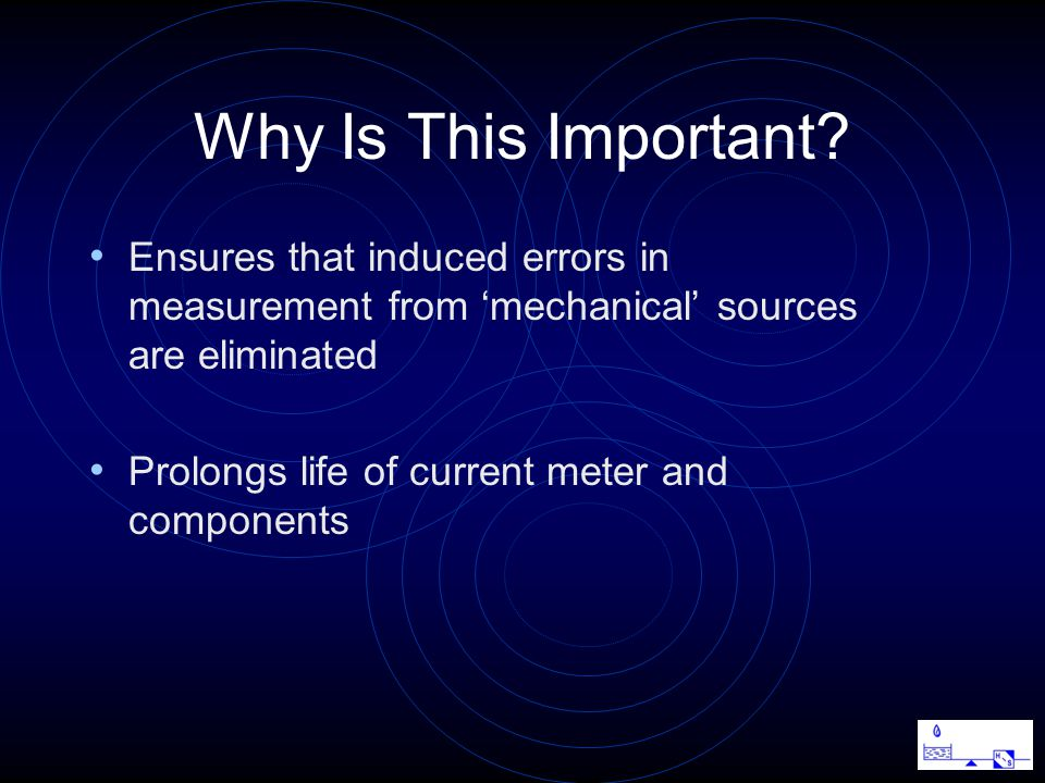 Ensures that induced errors in measurement from 'mechanical' sources are eliminated Prolongs life of current meter and components Why Is This Important