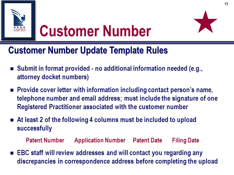 13 Customer Number Customer Number Update Template Rules n Submit in format provided - no additional information needed (e.g., attorney docket numbers) n Provide cover letter with information including contact person's name, telephone number and email address; must include the signature of one Registered Practitioner associated with the customer number n At least 2 of the following 4 columns must be included to upload successfully Patent NumberApplication NumberPatent DateFiling Date n EBC staff will review addresses and will contact you regarding any discrepancies in correspondence address before completing the upload