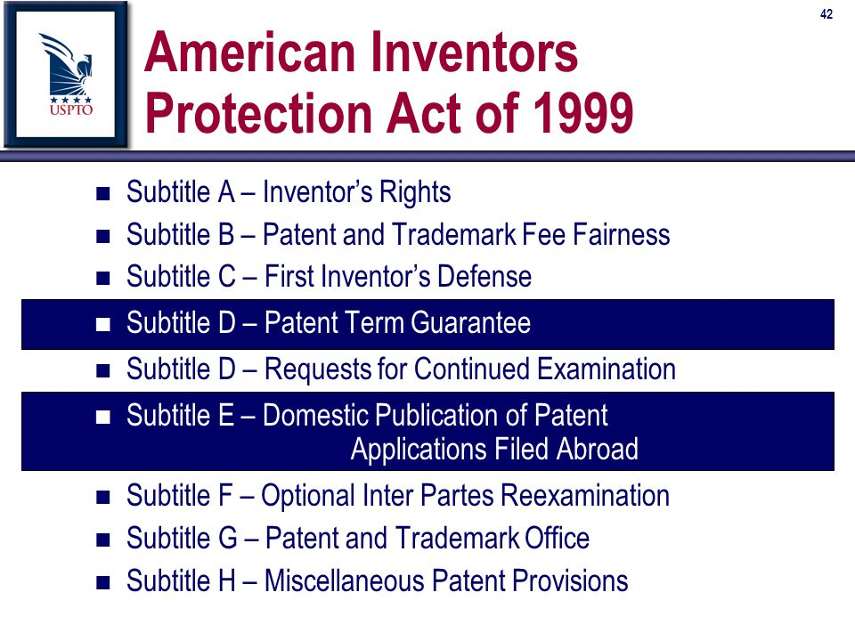 42 American Inventors Protection Act of 1999 n Subtitle A – Inventor's Rights n Subtitle B – Patent and Trademark Fee Fairness n Subtitle C – First Inventor's Defense n Subtitle D – Patent Term Guarantee n Subtitle D – Requests for Continued Examination n Subtitle E – Domestic Publication of Patent Applications Filed Abroad n Subtitle F – Optional Inter Partes Reexamination n Subtitle G – Patent and Trademark Office n Subtitle H – Miscellaneous Patent Provisions