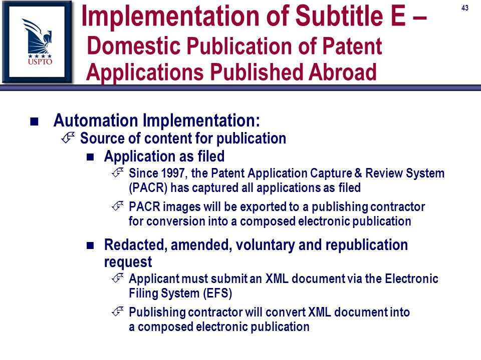 43 Implementation of Subtitle E – Domestic Publication of Patent Applications Published Abroad n Automation Implementation: É Source of content for publication n Application as filed É Since 1997, the Patent Application Capture & Review System (PACR) has captured all applications as filed É PACR images will be exported to a publishing contractor for conversion into a composed electronic publication n Redacted, amended, voluntary and republication request É Applicant must submit an XML document via the Electronic Filing System (EFS) É Publishing contractor will convert XML document into a composed electronic publication