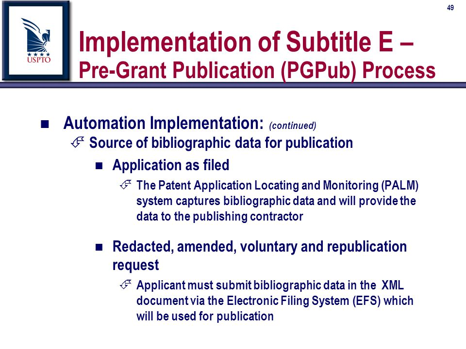 49 Implementation of Subtitle E – Pre-Grant Publication (PGPub) Process n Automation Implementation: (continued) É Source of bibliographic data for publication n Application as filed É The Patent Application Locating and Monitoring (PALM) system captures bibliographic data and will provide the data to the publishing contractor n Redacted, amended, voluntary and republication request É Applicant must submit bibliographic data in the XML document via the Electronic Filing System (EFS) which will be used for publication