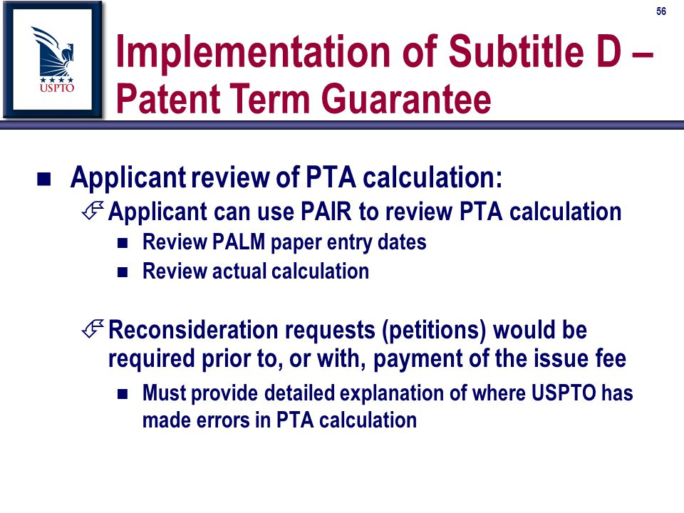 56 Implementation of Subtitle D – Patent Term Guarantee n Applicant review of PTA calculation: É Applicant can use PAIR to review PTA calculation n Review PALM paper entry dates n Review actual calculation É Reconsideration requests (petitions) would be required prior to, or with, payment of the issue fee n Must provide detailed explanation of where USPTO has made errors in PTA calculation