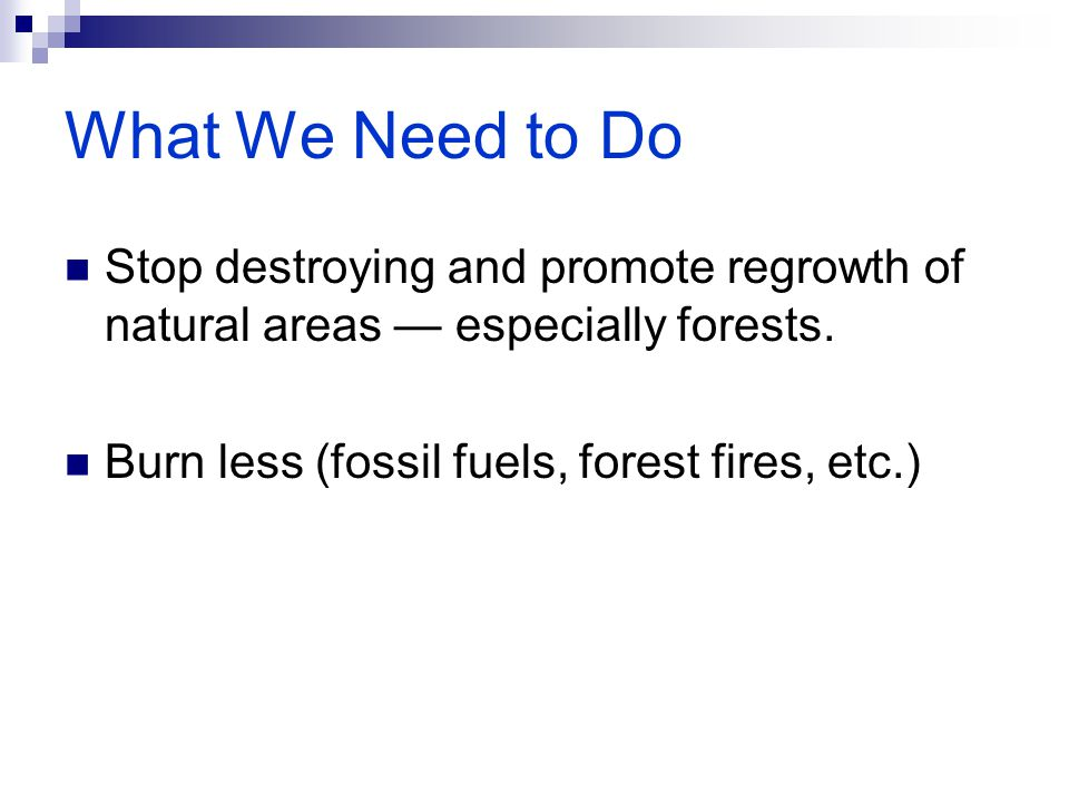 What We Need to Do Stop destroying and promote regrowth of natural areas — especially forests. Burn less (fossil fuels, forest fires, etc.)