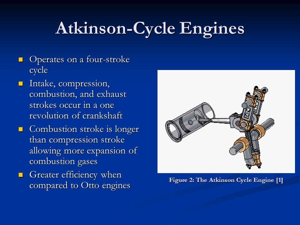 Atkinson-Cycle Engines Operates on a four-stroke cycle Operates on a four-stroke cycle Intake, compression, combustion, and exhaust strokes occur in a one revolution of crankshaft Intake, compression, combustion, and exhaust strokes occur in a one revolution of crankshaft Combustion stroke is longer than compression stroke allowing more expansion of combustion gases Combustion stroke is longer than compression stroke allowing more expansion of combustion gases Greater efficiency when compared to Otto engines Greater efficiency when compared to Otto engines Figure 2: The Atkinson Cycle Engine [1] Figure 2: The Atkinson Cycle Engine [1]
