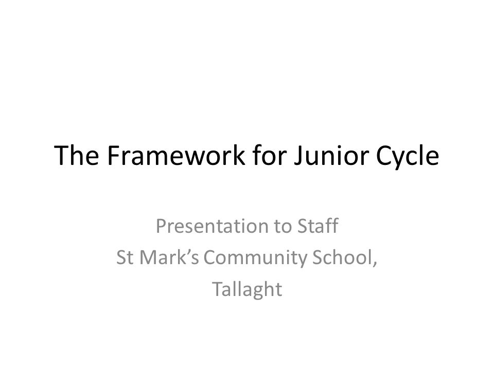 The Framework for Junior Cycle Presentation to Staff St Mark's Community School, Tallaght