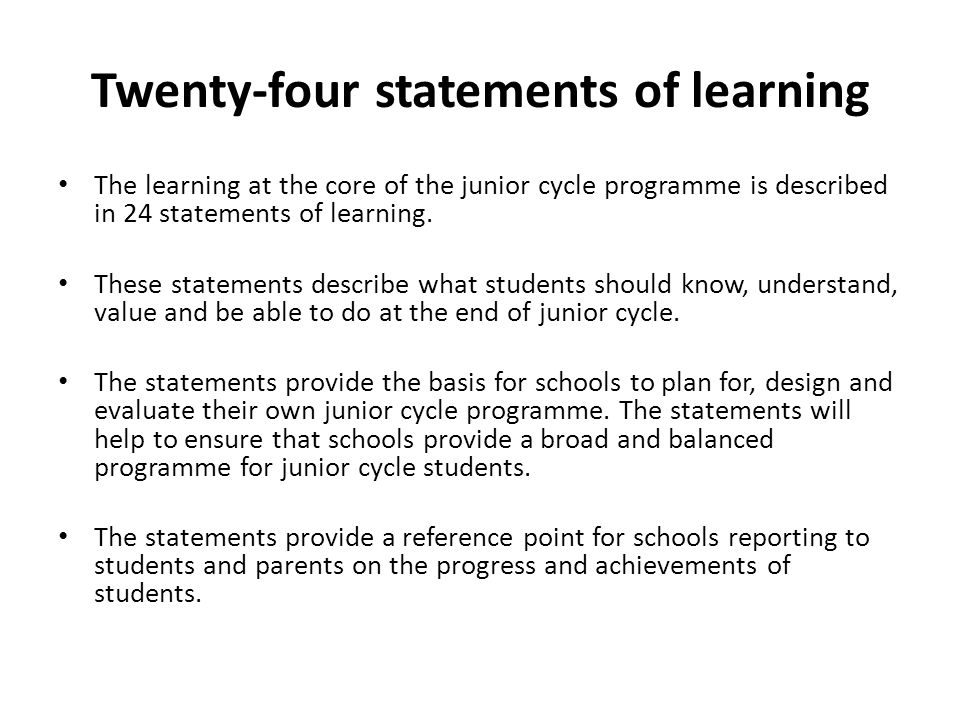 Twenty-four statements of learning The learning at the core of the junior cycle programme is described in 24 statements of learning. These statements