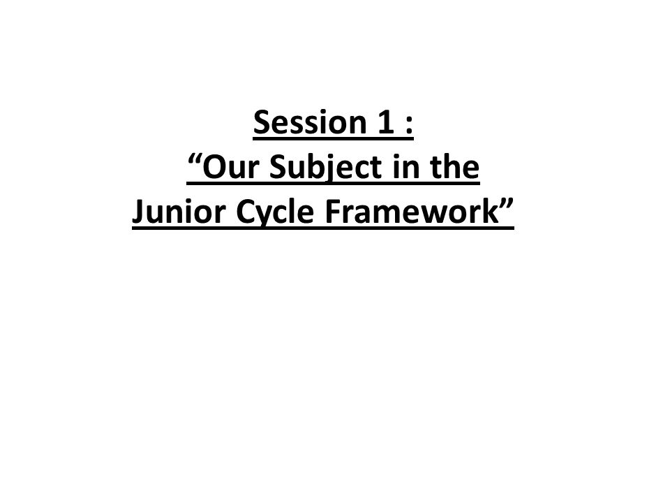 Session 1 : Our Subject in the Junior Cycle Framework