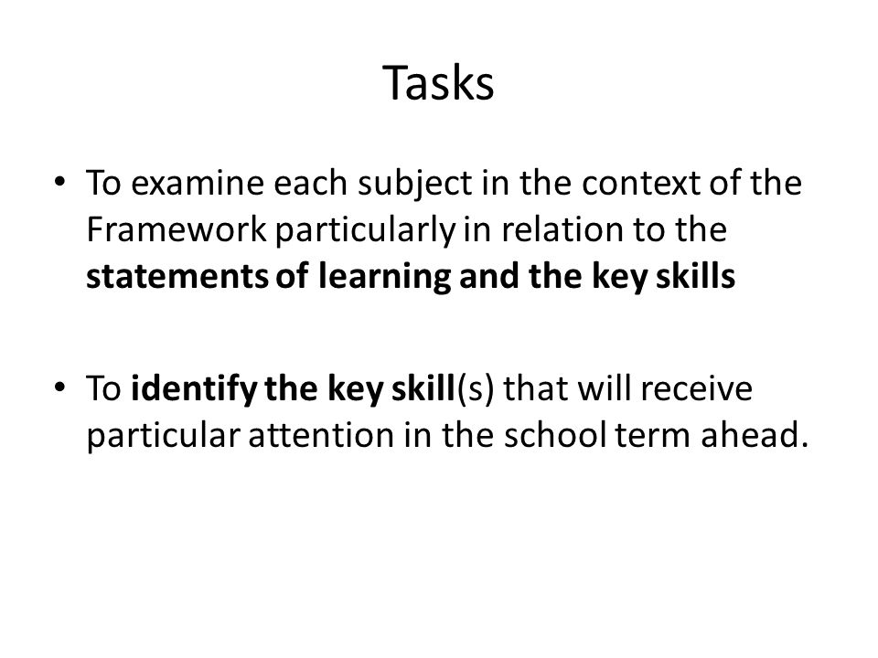 Tasks To examine each subject in the context of the Framework particularly in relation to the statements of learning and the key skills To identify the key skill(s) that will receive particular attention in the school term ahead.