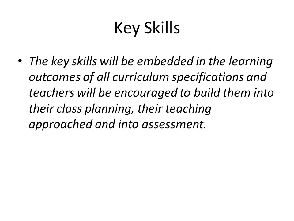 Key Skills The key skills will be embedded in the learning outcomes of all curriculum specifications and teachers will be encouraged to build them into their class planning, their teaching approached and into assessment.