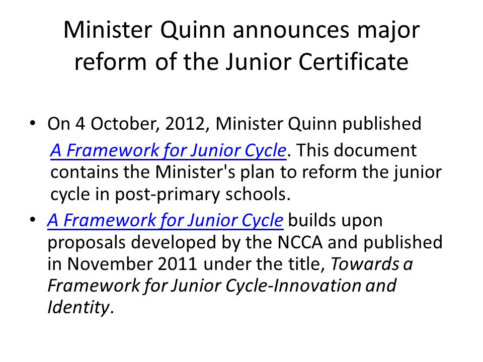Minister Quinn announces major reform of the Junior Certificate On 4 October, 2012, Minister Quinn published A Framework for Junior CycleA Framework for Junior Cycle.