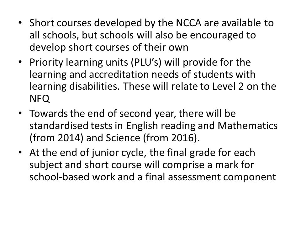 Short courses developed by the NCCA are available to all schools, but schools will also be encouraged to develop short courses of their own Priority learning units (PLU's) will provide for the learning and accreditation needs of students with learning disabilities.