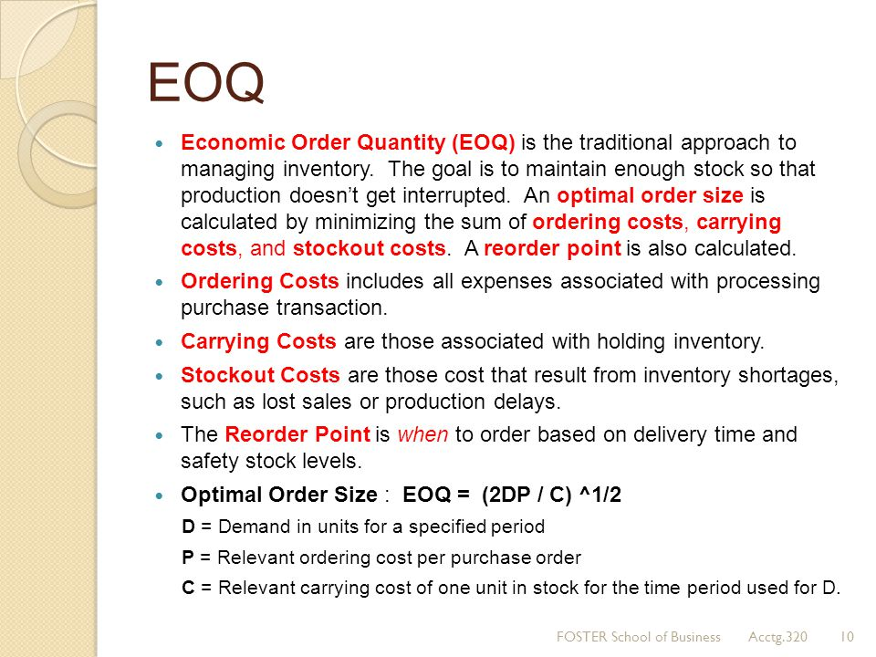 EOQ Economic Order Quantity (EOQ) is the traditional approach to managing inventory. The goal is to maintain enough stock so that production doesn't g