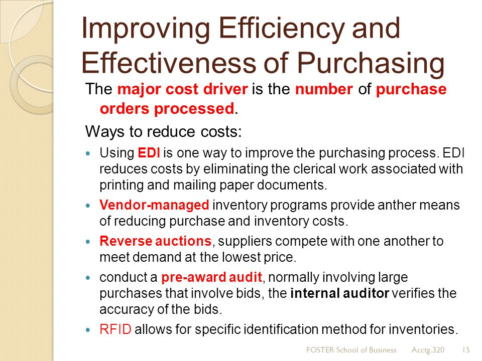 Improving Efficiency and Effectiveness of Purchasing The major cost driver is the number of purchase orders processed. Ways to reduce costs: Using EDI
