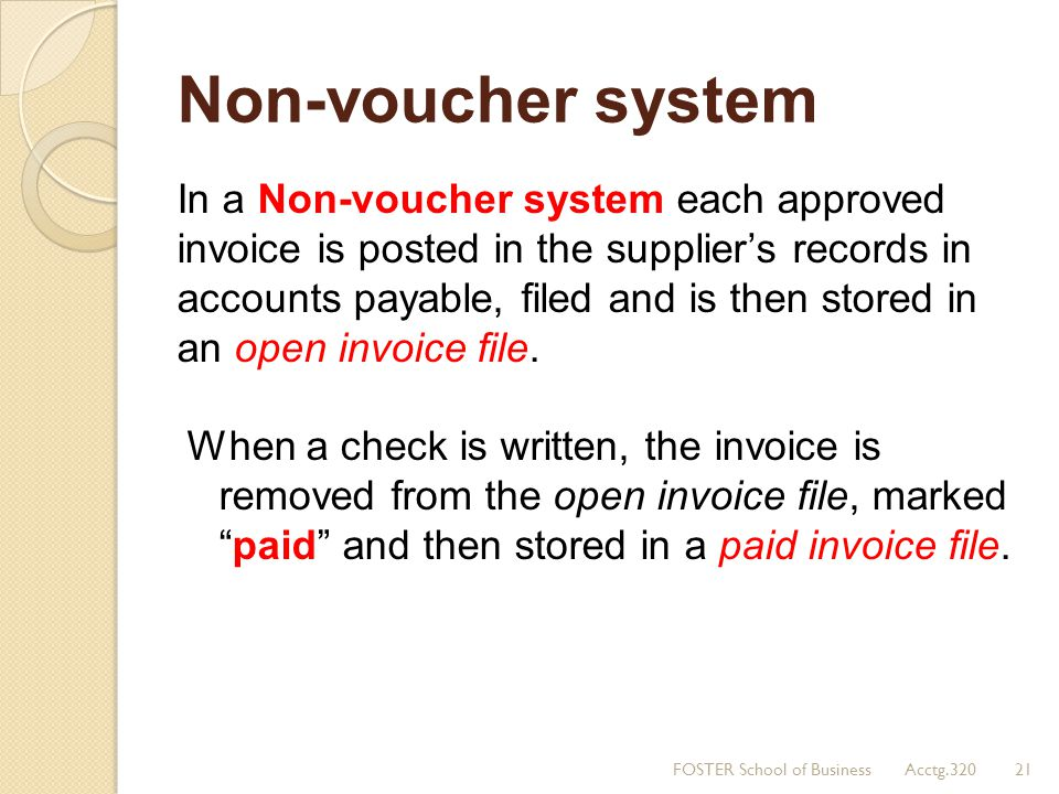 Non-voucher system In a Non-voucher system each approved invoice is posted in the supplier's records in accounts payable, filed and is then stored in