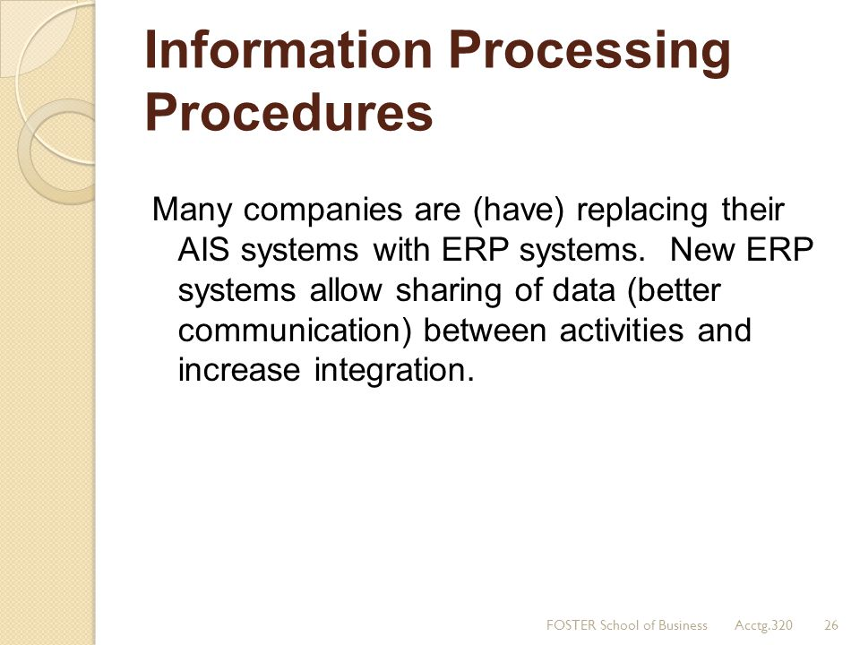 Information Processing Procedures Many companies are (have) replacing their AIS systems with ERP systems. New ERP systems allow sharing of data (bette