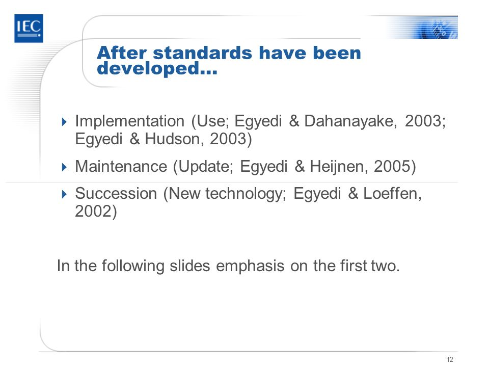12 After standards have been developed…  Implementation (Use; Egyedi & Dahanayake, 2003; Egyedi & Hudson, 2003)  Maintenance (Update; Egyedi & Heijnen, 2005)  Succession (New technology; Egyedi & Loeffen, 2002) In the following slides emphasis on the first two.