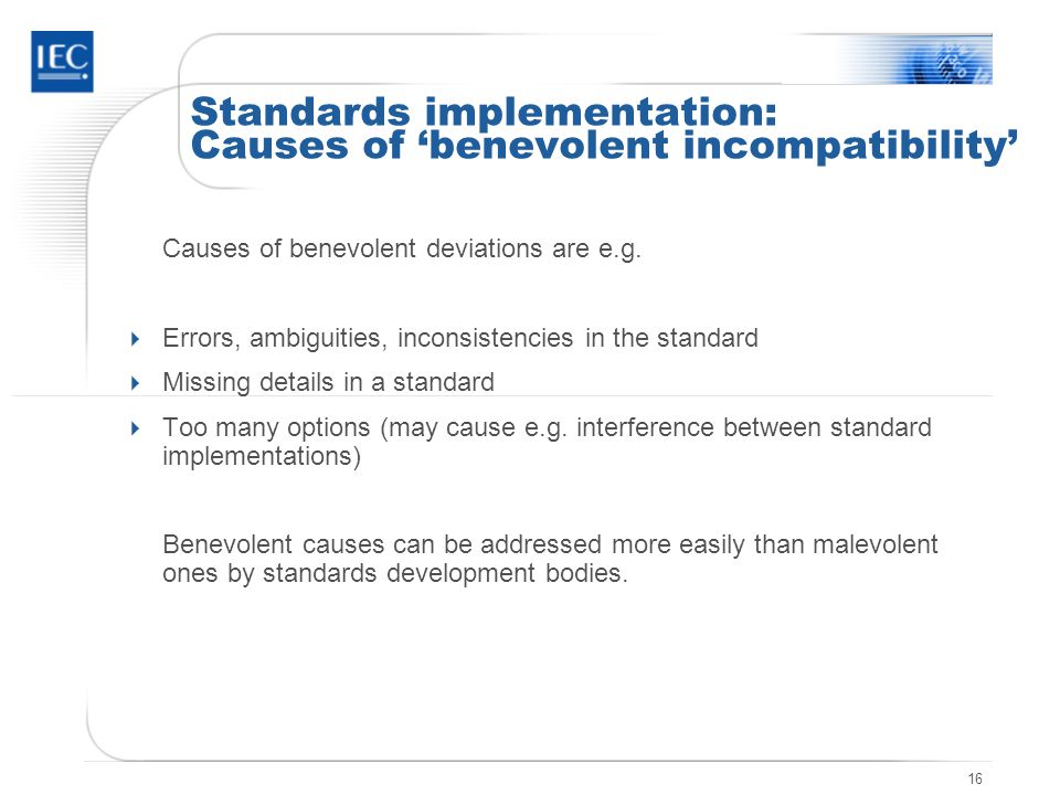 16 Standards implementation: Causes of 'benevolent incompatibility' Causes of benevolent deviations are e.g.