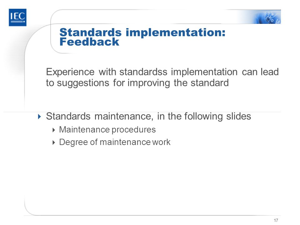 17 Standards implementation: Feedback Experience with standardss implementation can lead to suggestions for improving the standard  Standards maintenance, in the following slides  Maintenance procedures  Degree of maintenance work