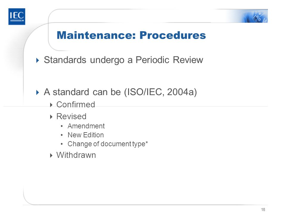 18 Maintenance: Procedures  Standards undergo a Periodic Review  A standard can be (ISO/IEC, 2004a)  Confirmed  Revised Amendment New Edition Change of document type*  Withdrawn