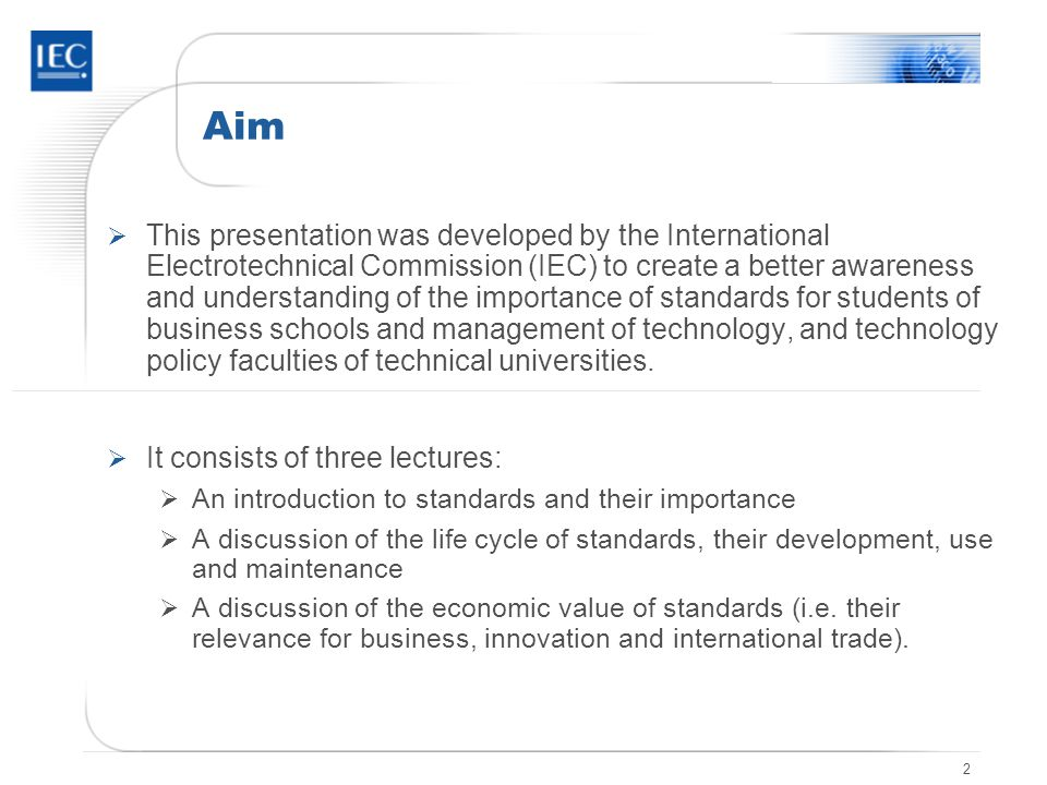 2 Aim  This presentation was developed by the International Electrotechnical Commission (IEC) to create a better awareness and understanding of the importance of standards for students of business schools and management of technology, and technology policy faculties of technical universities.