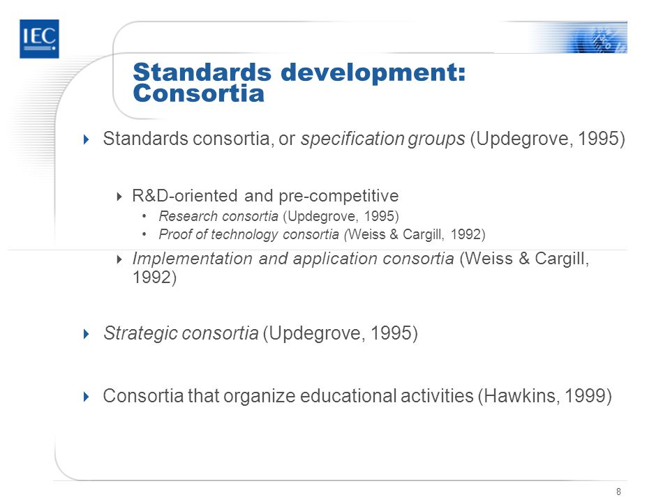 8 Standards development: Consortia  Standards consortia, or specification groups (Updegrove, 1995)  R&D-oriented and pre-competitive Research consortia (Updegrove, 1995) Proof of technology consortia (Weiss & Cargill, 1992)  Implementation and application consortia (Weiss & Cargill, 1992)  Strategic consortia (Updegrove, 1995)  Consortia that organize educational activities (Hawkins, 1999)
