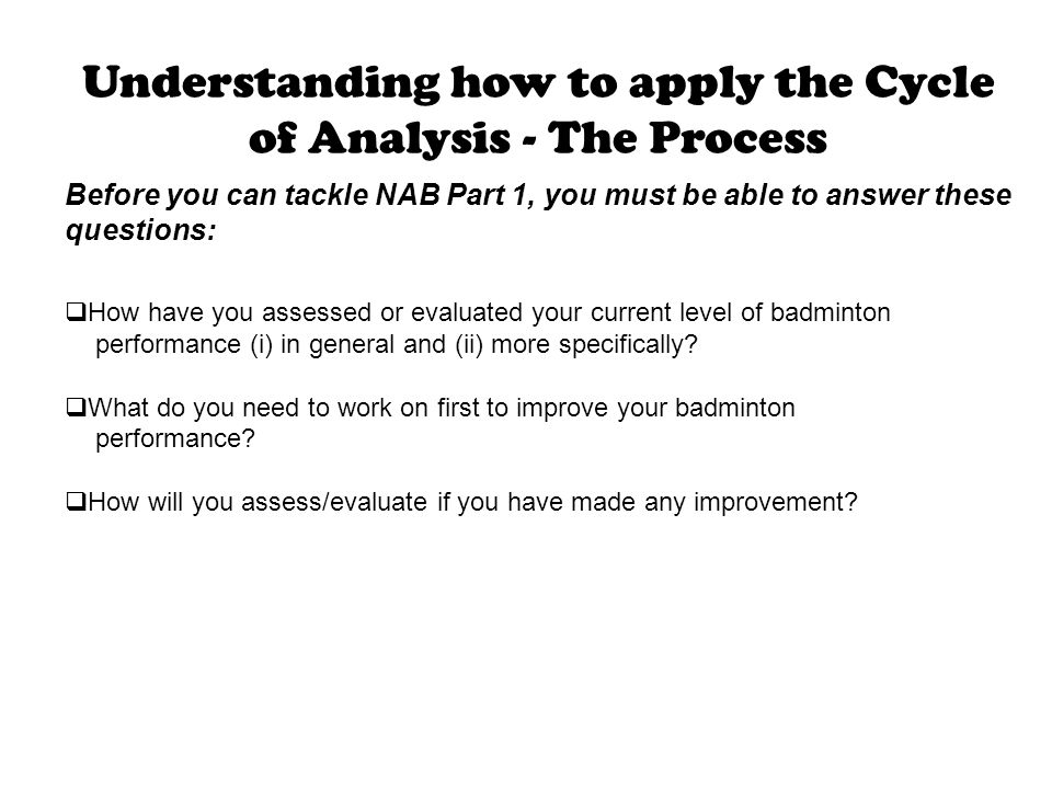 Understanding how to apply the Cycle of Analysis - The Process Before you can tackle NAB Part 1, you must be able to answer these questions:  How hav