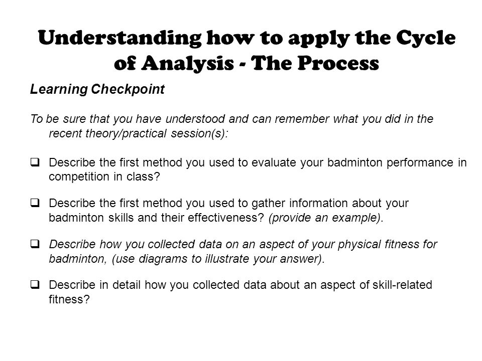 Understanding how to apply the Cycle of Analysis - The Process Learning Checkpoint To be sure that you have understood and can remember what you did i