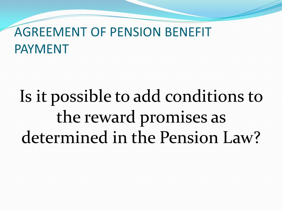 AGREEMENT OF PENSION BENEFIT PAYMENT Is it possible to add conditions to the reward promises as determined in the Pension Law