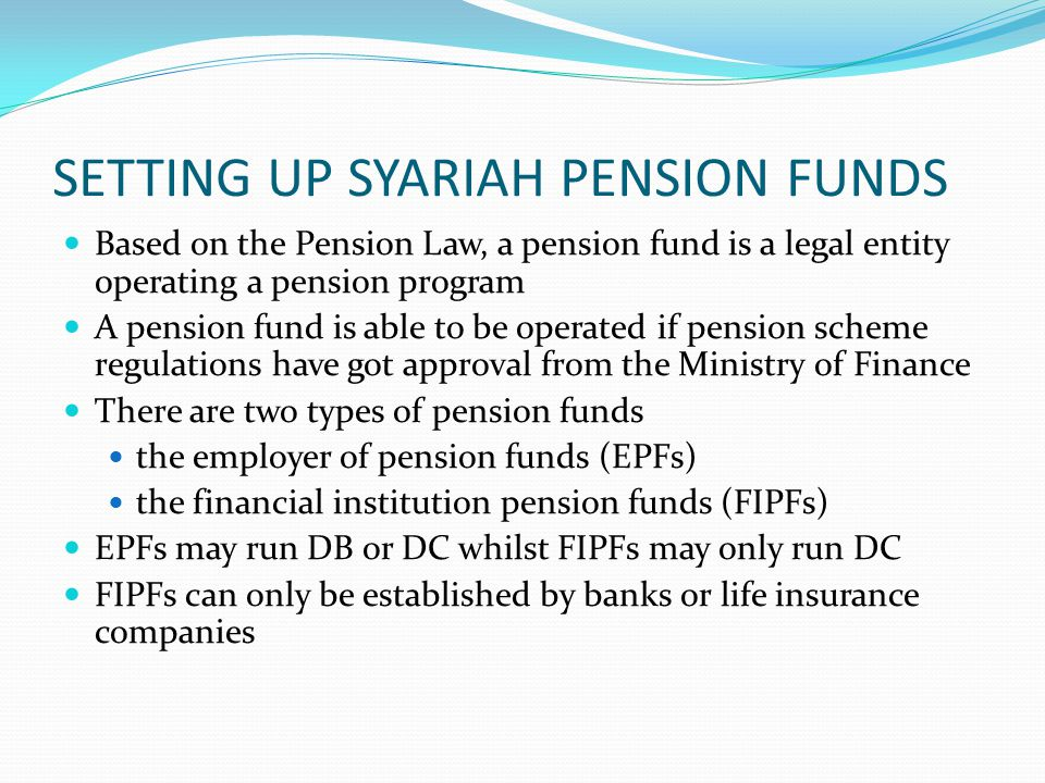 SETTING UP SYARIAH PENSION FUNDS Based on the Pension Law, a pension fund is a legal entity operating a pension program A pension fund is able to be operated if pension scheme regulations have got approval from the Ministry of Finance There are two types of pension funds the employer of pension funds (EPFs) the financial institution pension funds (FIPFs) EPFs may run DB or DC whilst FIPFs may only run DC FIPFs can only be established by banks or life insurance companies