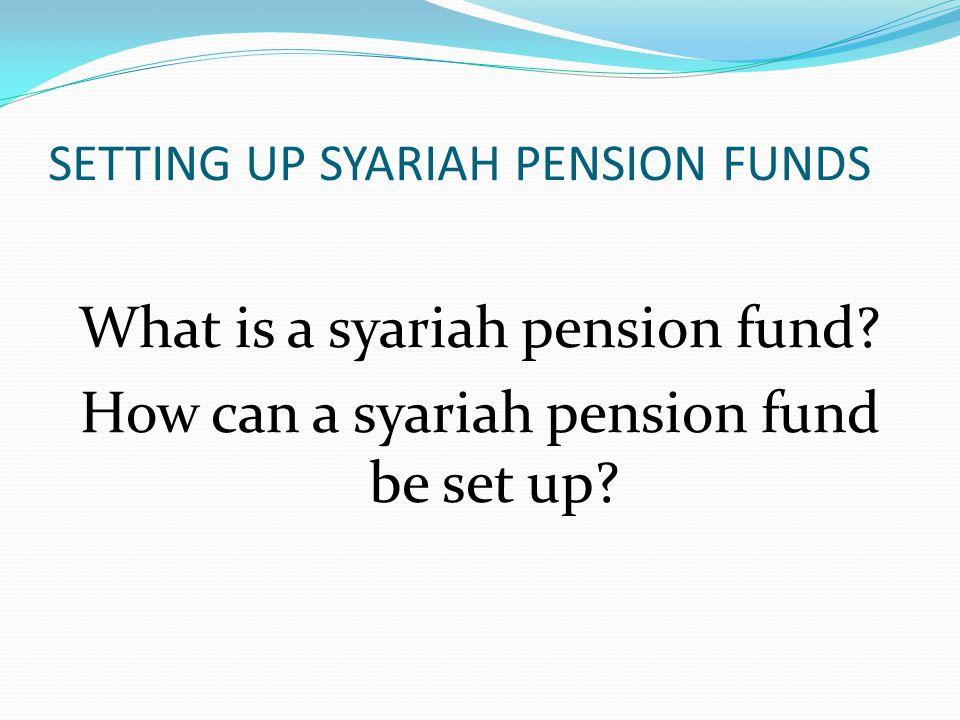 SETTING UP SYARIAH PENSION FUNDS What is a syariah pension fund.