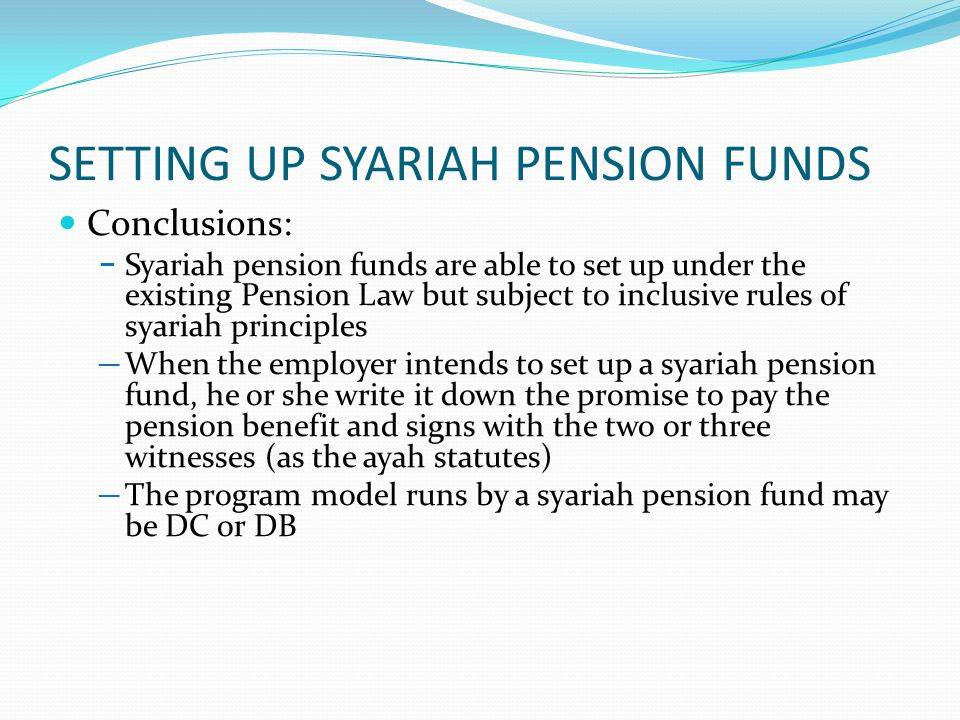 SETTING UP SYARIAH PENSION FUNDS Conclusions: − Syariah pension funds are able to set up under the existing Pension Law but subject to inclusive rules of syariah principles ─ When the employer intends to set up a syariah pension fund, he or she write it down the promise to pay the pension benefit and signs with the two or three witnesses (as the ayah statutes) ─ The program model runs by a syariah pension fund may be DC or DB