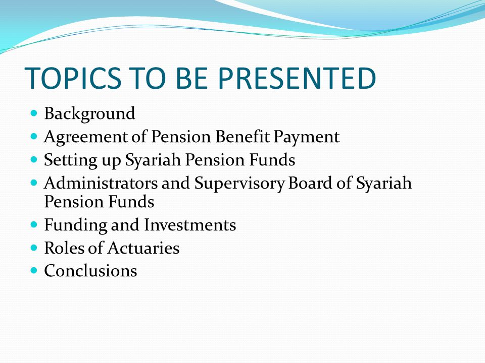 TOPICS TO BE PRESENTED Background Agreement of Pension Benefit Payment Setting up Syariah Pension Funds Administrators and Supervisory Board of Syariah Pension Funds Funding and Investments Roles of Actuaries Conclusions