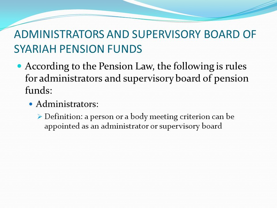 ADMINISTRATORS AND SUPERVISORY BOARD OF SYARIAH PENSION FUNDS According to the Pension Law, the following is rules for administrators and supervisory board of pension funds: Administrators:  Definition: a person or a body meeting criterion can be appointed as an administrator or supervisory board