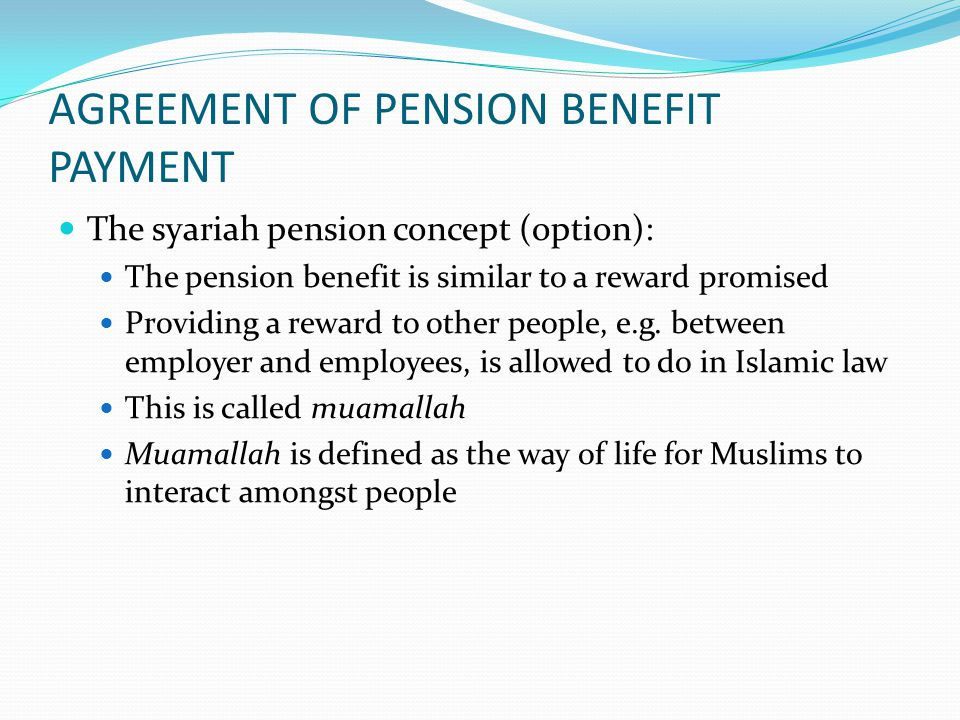 AGREEMENT OF PENSION BENEFIT PAYMENT Muamallah is allowed to do until forbidden rules are determined There are at least two requirements to provide a reward:  Sources which are used to pay the pension benefit must not be haram (things that Allah not allows) e.g.: alcoholic trading, prostitution, gamble businesses, businesses working out with riba (unsury), corruption and burglar  The reward itself must not contain haram things (alcohol, pork and blood)